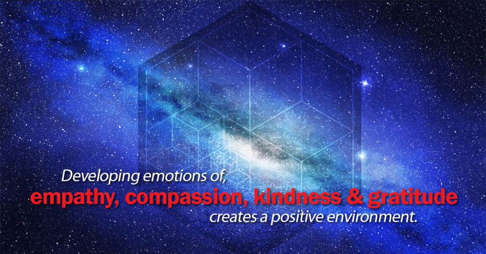 Developing emotions of empathy, compassion, kindness and gratitude creates a positive environment