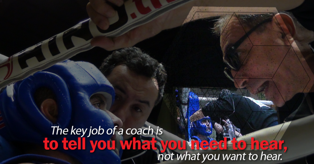 The key job of a coach is to tell you what you need to hear, not what you want to hear